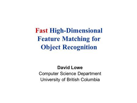 Fast High-Dimensional Feature Matching for Object Recognition David Lowe Computer Science Department University of British Columbia.