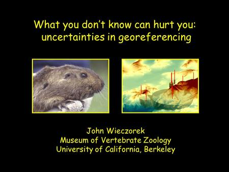 What you don't know can hurt you: uncertainties in georeferencing John Wieczorek Museum of Vertebrate Zoology University of California, Berkeley.