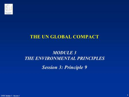 1 UNGC Module 3 – Session 3 THE UN GLOBAL COMPACT MODULE 3 THE ENVIRONMENTAL PRINCIPLES Session 3: Principle 9.
