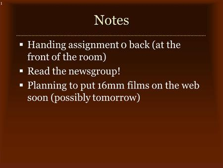 1Notes  Handing assignment 0 back (at the front of the room)  Read the newsgroup!  Planning to put 16mm films on the web soon (possibly tomorrow)