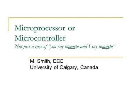 "Microprocessor or Microcontroller Not just a case of ""you say tomarto and I say tomayto"" M. Smith, ECE University of Calgary, Canada."