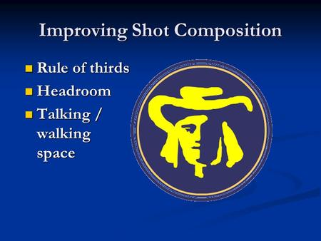 Improving Shot Composition Rule of thirds Rule of thirds Headroom Headroom Talking / walking space Talking / walking space.