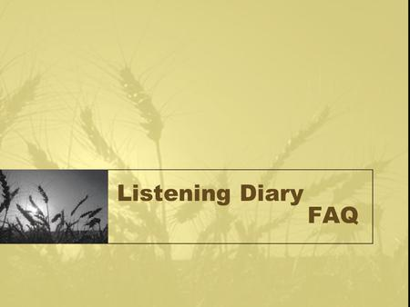 Listening Diary FAQ. Why do you need to keep a listening diary? To form a habit of listening. To help you play a more interactive role in the process.