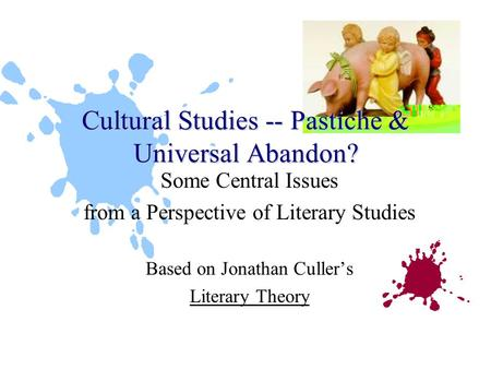 Some Central Issues from a Perspective of Literary Studies Based on Jonathan Culler's Literary Theory Cultural Studies -- Pastiche & Universal Abandon?