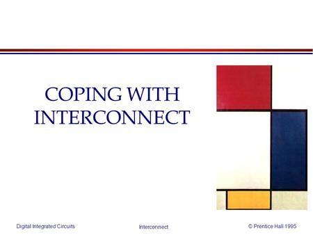 Digital Integrated Circuits© Prentice Hall 1995 Interconnect COPING WITH INTERCONNECT.