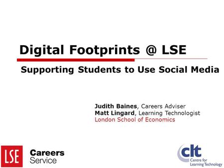 Digital LSE Supporting Students to Use Social Media Judith Baines, Careers Adviser Matt Lingard, Learning Technologist London School of Economics.