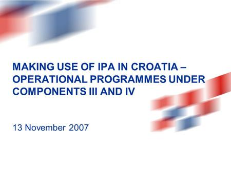 MAKING USE OF IPA IN CROATIA – OPERATIONAL PROGRAMMES UNDER COMPONENTS III AND IV 13 November 2007.