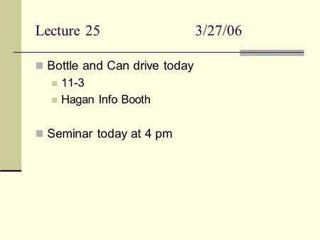 Lecture 253/27/06 Bottle and Can drive today 11-3 Hagan Info Booth Seminar today at 4 pm.