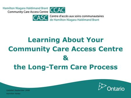 Updated September 2008 Hamilton Notes Learning About Your Community Care Access Centre & the Long-Term Care Process.