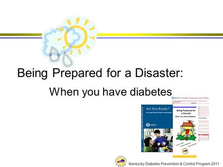 Kentucky Diabetes Prevention & Control Program 2011 Being Prepared for a Disaster: When you have diabetes.