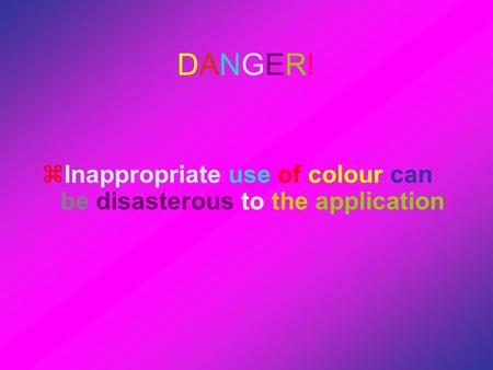 DANGER!DANGER!  Inappropriate use of colour can be disasterous to the application.