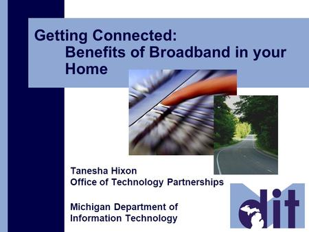 Getting Connected: Benefits of Broadband in your Home Tanesha Hixon Office of Technology Partnerships Michigan Department of Information Technology.
