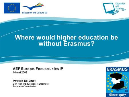 Where would higher education be without Erasmus? AEF Europe- Focus sur les IP 14 mai 2009 Patricia De Smet Unit Higher Education; « Erasmus » European.