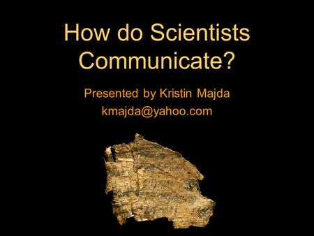 How do Scientists Communicate? Presented by Kristin Majda