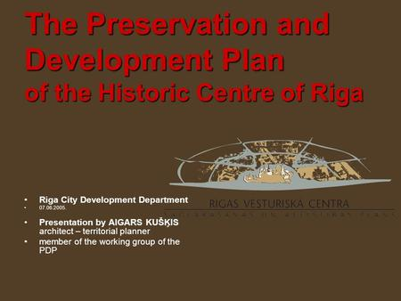 Riga City Development Department 07.06.2005. Presentation by AIGARS KUŠĶIS architect – territorial planner member of the working group of the PDP.