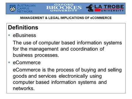 MANAGEMENT & LEGAL IMPLICATIONS OF eCOMMERCE Definitions  eBusiness The use of computer based information systems for the management and coordination.