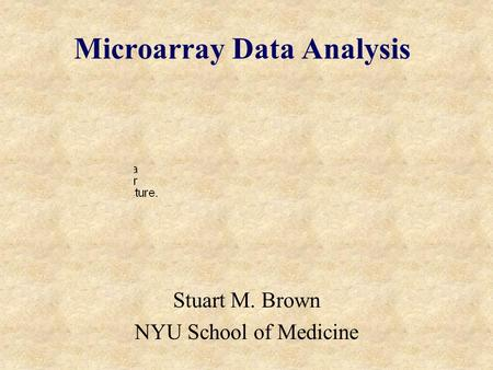 Microarray Data Analysis Stuart M. Brown NYU School of Medicine.