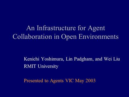 An Infrastructure for Agent Collaboration in Open Environments Kenichi Yoshimura, Lin Padgham, <strong>and</strong> Wei Liu RMIT University Presented to Agents VIC May.