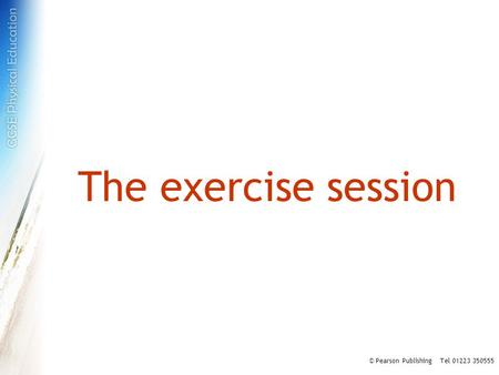 The exercise session © Pearson Publishing Tel 01223 350555.
