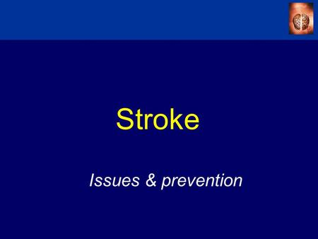 Stroke Issues & prevention. Agenda  Impact of Stroke –Definitions –Epidemiology –Risk factors  Management of Stroke –Acute management –Primary & Secondary.