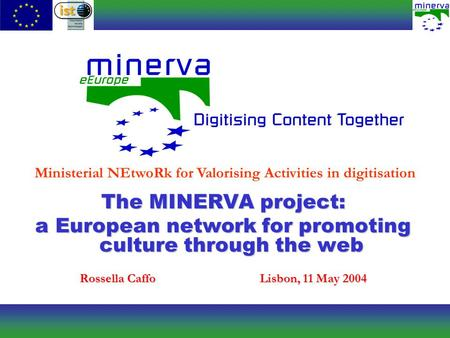 Ministerial NEtwoRk for Valorising Activities in digitisation The MINERVA project: a European network for promoting culture through the web Rossella CaffoLisbon,