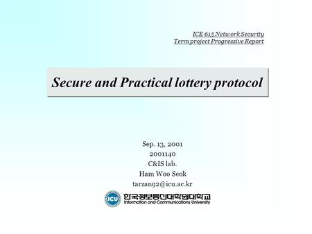 Secure and Practical lottery protocol Sep. 13, 2001 2001140 C&IS lab. Ham Woo Seok ICE 615 Network Security Term <strong>project</strong> Progressive.