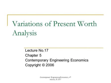 Contemporary Engineering Economics, 4 th edition, © 2007 Variations of Present Worth Analysis Lecture No.17 Chapter 5 Contemporary Engineering Economics.