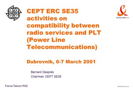 SE35presentation.ppt France Telecom R&D CEPT ERC SE35 activities on compatibility between radio services and PLT (Power Line Telecommunications) Dubrovnik,