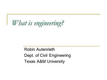 What is engineering? Robin Autenrieth Dept. of Civil Engineering Texas A&M University.