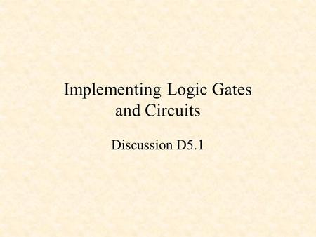 Implementing Logic Gates and Circuits Discussion D5.1.