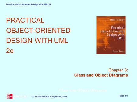 Practical Object-Oriented Design with UML 2e Slide 1/1 ©The McGraw-Hill Companies, 2004 Class and Object Diagrams PRACTICAL OBJECT-ORIENTED DESIGN WITH.