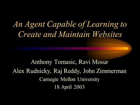An Agent Capable of Learning to Create and Maintain Websites Anthony Tomasic, Ravi Mosur Alex Rudnicky, Raj Reddy, John Zimmerman Carnegie Mellon University.