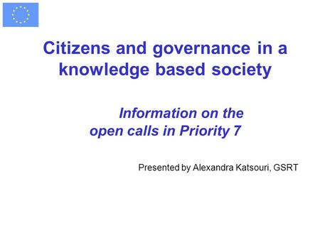 Citizens and governance in a knowledge based society Information on the open calls in Priority 7 Presented by Alexandra Katsouri, GSRT.