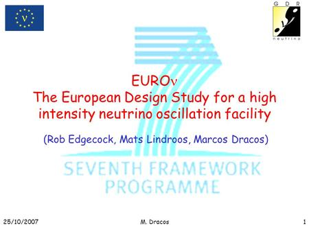 25/10/2007M. Dracos1 EURO The European Design Study for a high intensity neutrino oscillation facility (Rob Edgecock, Mats Lindroos, Marcos Dracos)