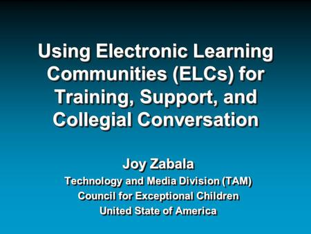 Using Electronic Learning Communities (ELCs) for Training, Support, and Collegial Conversation Joy Zabala Technology and Media Division (TAM) Council for.
