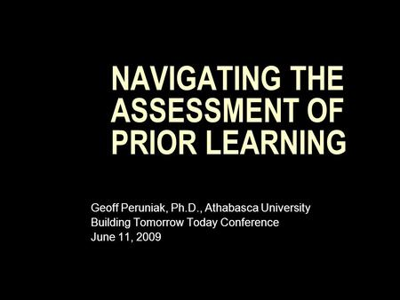 NAVIGATING THE ASSESSMENT OF PRIOR LEARNING Geoff Peruniak, Ph.D., Athabasca University Building Tomorrow Today Conference June 11, 2009.