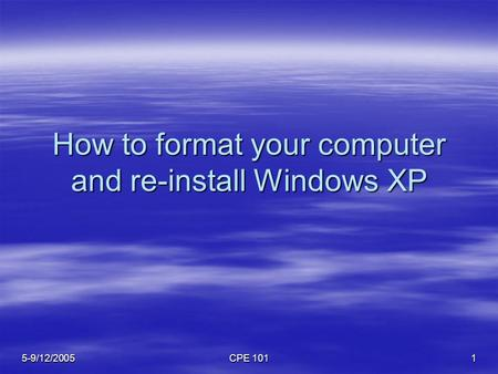 5-9/12/2005 CPE 101 1 How to format your computer and re-install Windows XP.