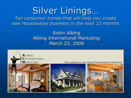 Silver <strong>Linings</strong>… Ten consumer trends that will help you create new Housewares business in the next 12 months Robin Albing Albing International Marketing.