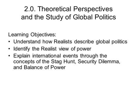 2.0. Theoretical Perspectives and the Study of Global Politics Learning Objectives: Understand how Realists describe global politics Identify the Realist.