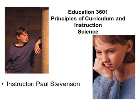 Education 3601 Principles of Curriculum and Instruction Science Instructor: Paul Stevenson.
