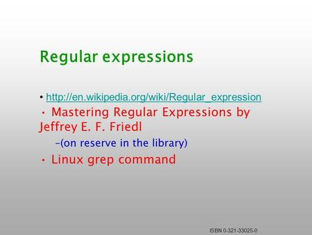ISBN 0-321-33025-0 Regular expressions  Mastering Regular Expressions by Jeffrey E. F. Friedl –(on reserve.