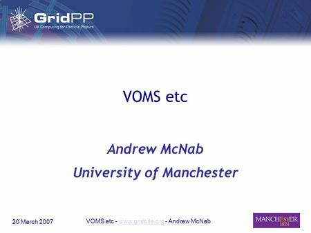 20 March 2007 VOMS etc - www.gridsite.org - Andrew McNabwww.gridsite.org VOMS etc Andrew McNab University of Manchester.
