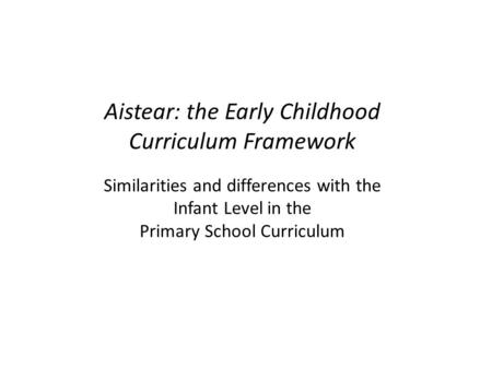 Aistear: the Early Childhood Curriculum Framework Similarities and differences with the Infant Level in the Primary School Curriculum.