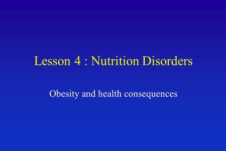 Lesson 4 : Nutrition Disorders <strong>Obesity</strong> and health consequences.