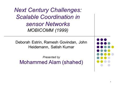 1 Next Century Challenges: Scalable Coordination in sensor Networks MOBICOMM (1999) Deborah Estrin, Ramesh Govindan, John Heidemann, Satish Kumar Presented.