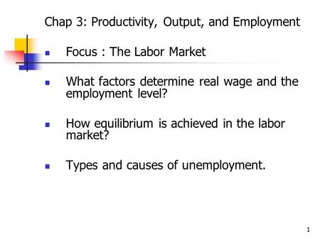 1 Chap 3: Productivity, Output, and Employment Focus : The Labor Market What factors determine real wage and the employment level? How equilibrium is achieved.