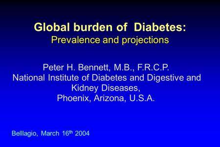 Global burden of Diabetes: Prevalence and projections Belllagio, March 16 th 2004 Peter H. Bennett, M.B., F.R.C.P. National Institute of Diabetes and Digestive.