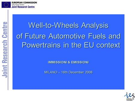 Well-to-Wheels Analysis of Future Automotive Fuels and Powertrains in the EU context IMMISSIONI & EMISSIONI MILANO – 16th December 2008.