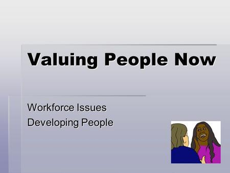 Valuing People Now Workforce Issues Developing People.