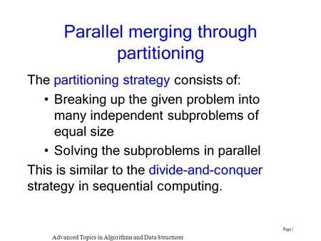 Advanced Topics in Algorithms and Data Structures Page 1 Parallel merging through partitioning The partitioning strategy consists of: Breaking up the given.